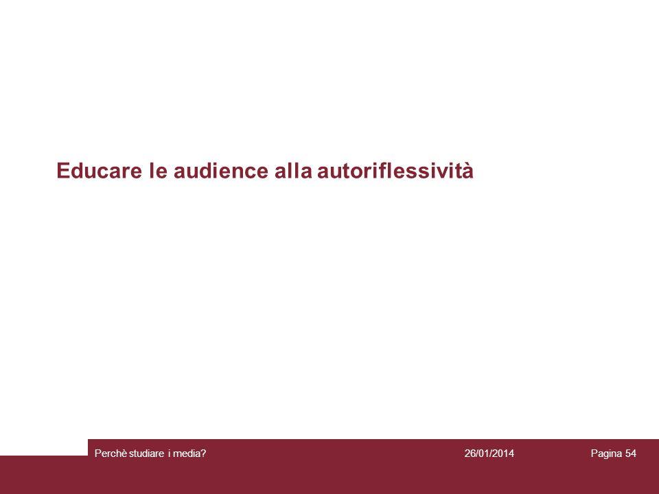 26/01/2014 Perchè studiare i media? Pagina 54 Educare le audience alla autoriflessività
