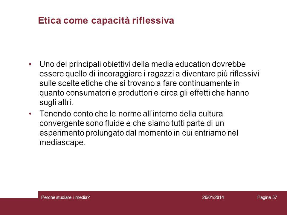 26/01/2014 Perchè studiare i media? Pagina 57 Etica come capacità riflessiva Uno dei principali obiettivi della media education dovrebbe essere quello