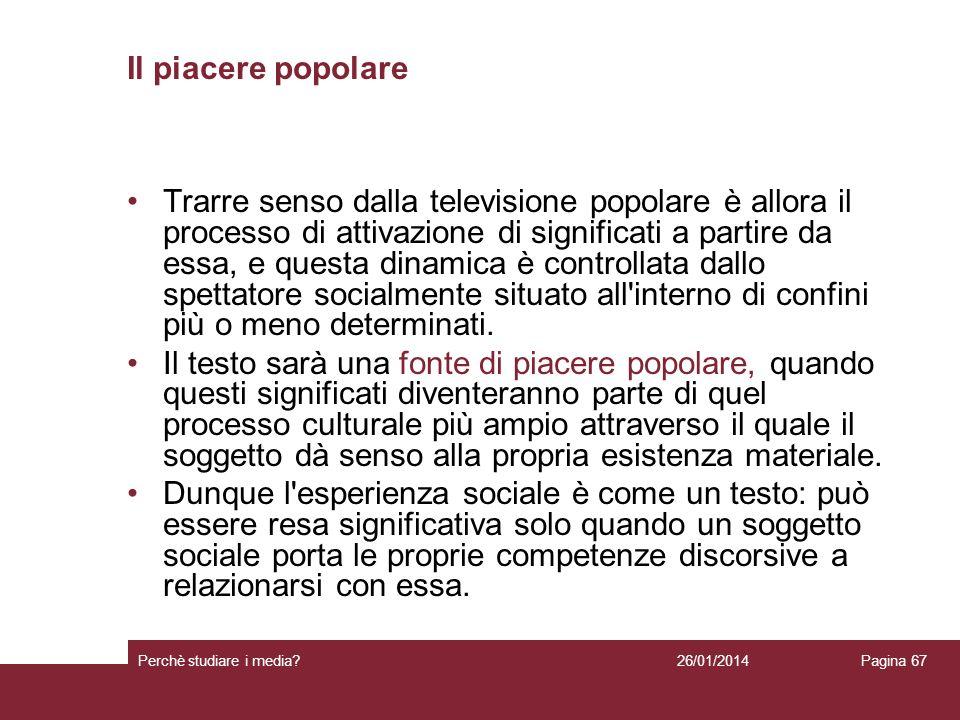 26/01/2014 Perchè studiare i media? Pagina 67 Il piacere popolare Trarre senso dalla televisione popolare è allora il processo di attivazione di signi