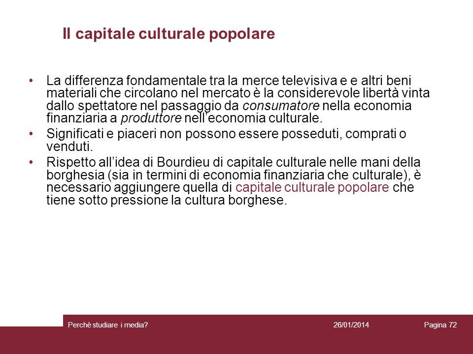 26/01/2014 Perchè studiare i media? Pagina 72 Il capitale culturale popolare La differenza fondamentale tra la merce televisiva e e altri beni materia