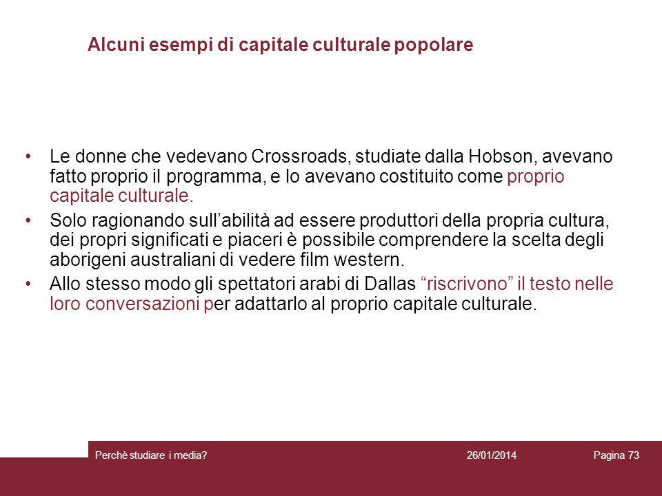26/01/2014 Perchè studiare i media? Pagina 73 Alcuni esempi di capitale culturale popolare Le donne che vedevano Crossroads, studiate dalla Hobson, av