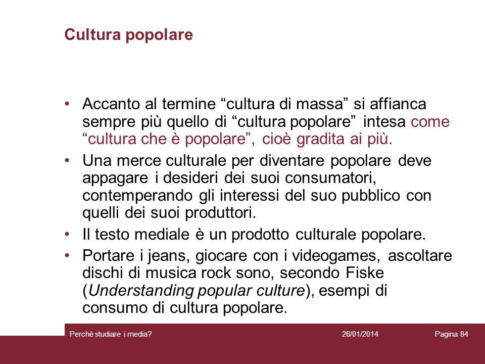 26/01/2014 Perchè studiare i media? Pagina 84 Cultura popolare Accanto al termine cultura di massa si affianca sempre più quello di cultura popolare i