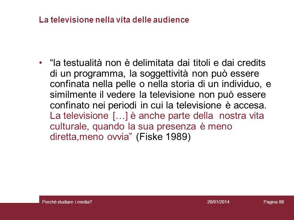 26/01/2014 Perchè studiare i media? Pagina 86 La televisione nella vita delle audience la testualità non è delimitata dai titoli e dai credits di un p