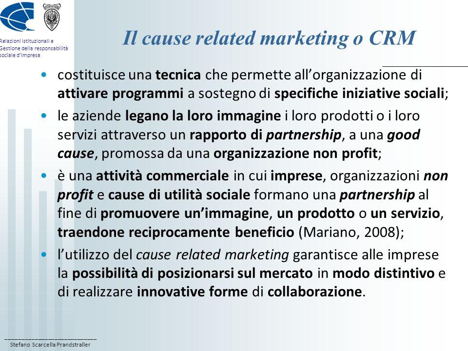 ____________________________ Stefano Scarcella Prandstraller Relazioni istituzionali e Gestione della responsabilità sociale dimpresa I benefici del CRM per le aziende (Mariano 2008) rappresenta una grande opportunità di avvicinamento tra importanti attori sociali altrimenti distanti: 1) offre alle imprese la possibilità di posizionarsi in modo distintivo sul mercato; 2) offre ai consumatori, clienti o utenti elementi per qualificare le loro scelte di acquisto; 3) offre alle organizzazioni non profit una cassa di risonanza per le loro cause e unimportante fonte per accedere a nuove risorse; tra i vantaggi diretti e indiretti delle imprese, va compreso: A) il miglioramento tanto dellimmagine, attraverso una sua connotazione come positiva e responsabile, quanto della reputazione grazie agli effetti dellazione concretamente intrapresa a sostegno della good cause;