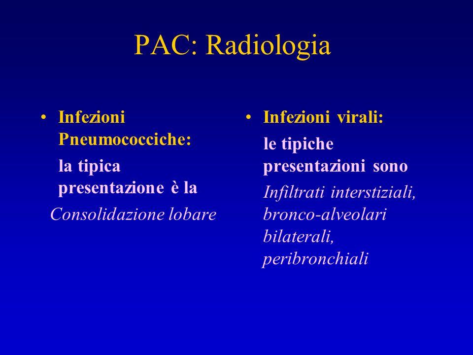 PAC: Radiologia Infezioni Pneumococciche: la tipica presentazione è la Consolidazione lobare Infezioni virali: le tipiche presentazioni sono Infiltrat