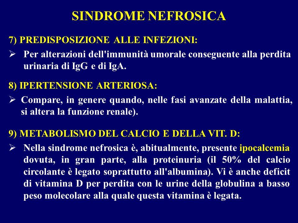 SINDROME NEFROSICA 7) PREDISPOSIZIONE ALLE INFEZIONI: Per alterazioni dell'immunità umorale conseguente alla perdita urinaria di IgG e di IgA. 8) IPER