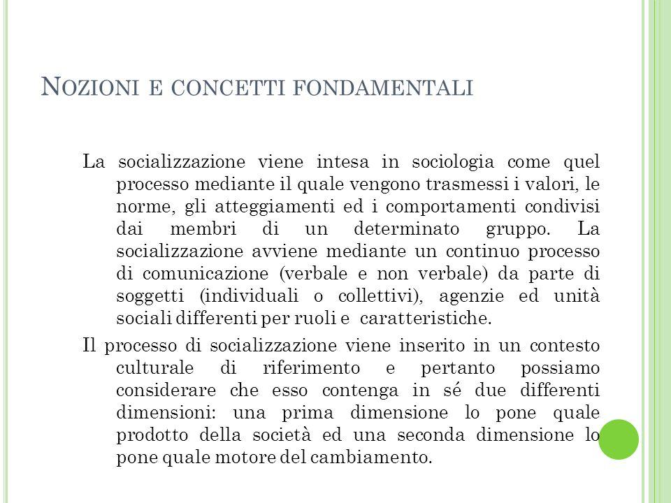N OZIONI E CONCETTI FONDAMENTALI La socializzazione viene intesa in sociologia come quel processo mediante il quale vengono trasmessi i valori, le norme, gli atteggiamenti ed i comportamenti condivisi dai membri di un determinato gruppo.