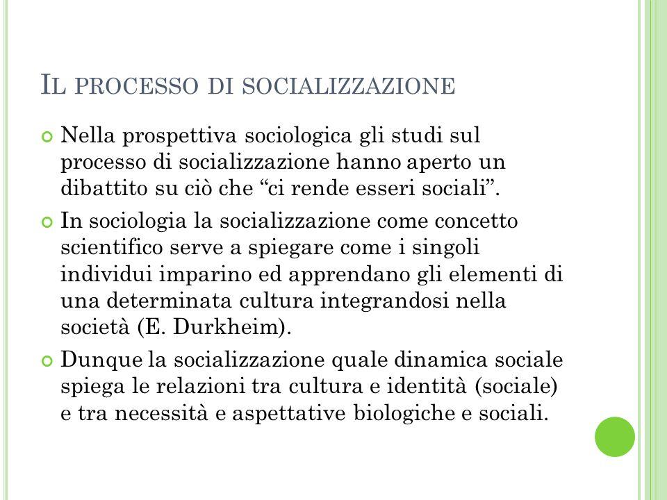 I L PROCESSO DI SOCIALIZZAZIONE Nella prospettiva sociologica gli studi sul processo di socializzazione hanno aperto un dibattito su ciò che ci rende esseri sociali.