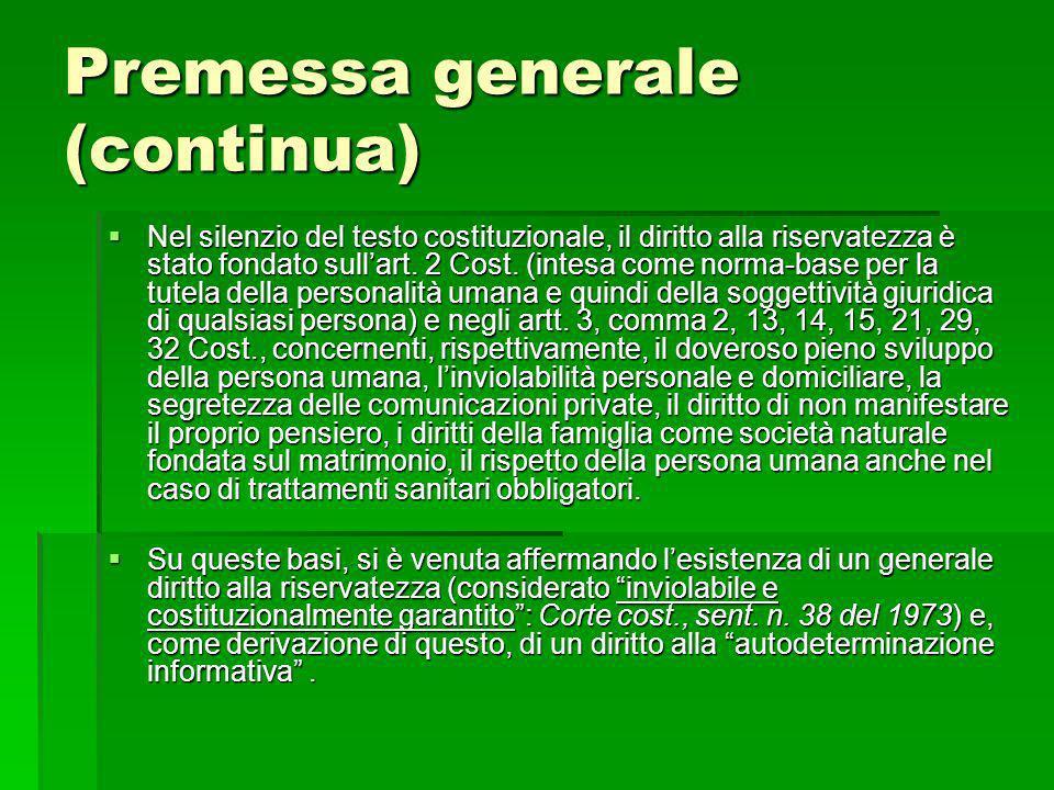 Premessa generale (continua) Nel silenzio del testo costituzionale, il diritto alla riservatezza è stato fondato sullart. 2 Cost. (intesa come norma-b