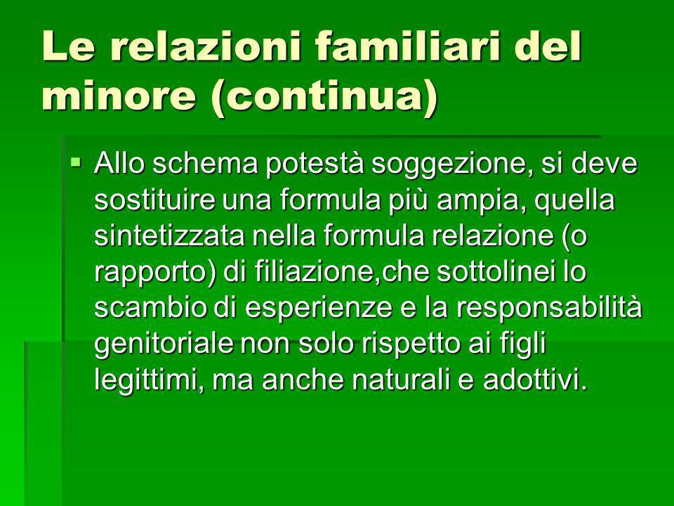 Le relazioni familiari del minore (continua) Allo schema potestà soggezione, si deve sostituire una formula più ampia, quella sintetizzata nella formu
