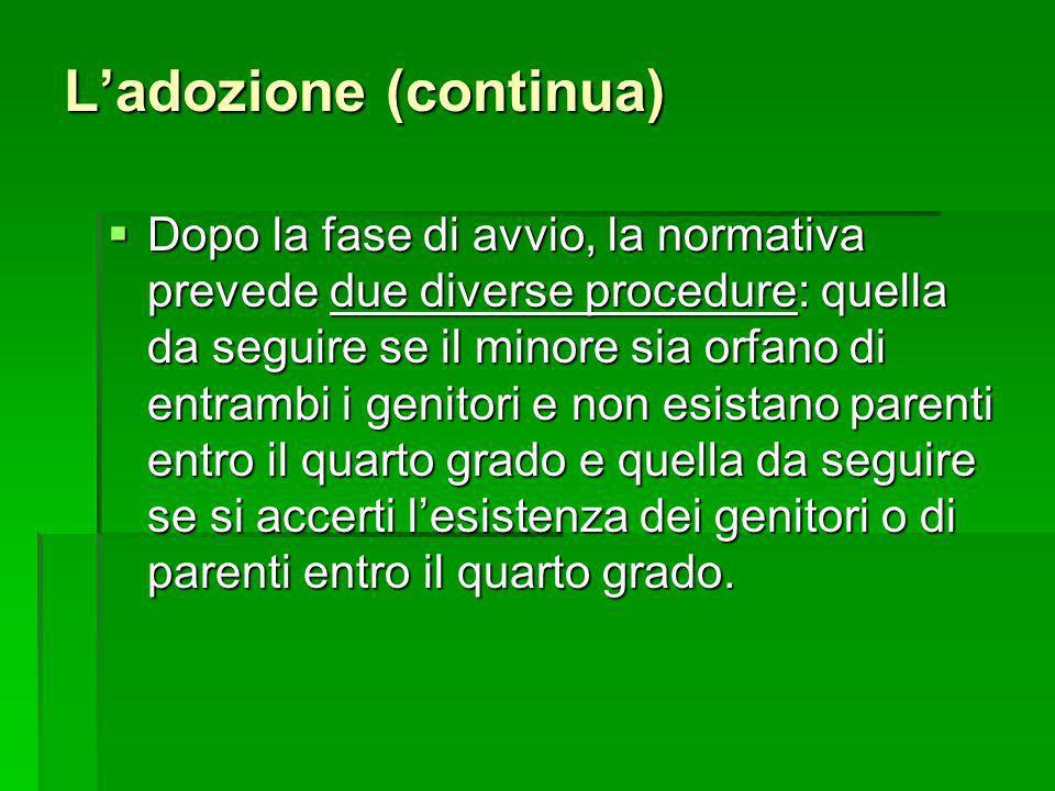 Ladozione (continua) Dopo la fase di avvio, la normativa prevede due diverse procedure: quella da seguire se il minore sia orfano di entrambi i genito