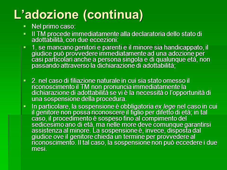 Ladozione (continua) Nel primo caso: Nel primo caso: Il TM procede immediatamente alla declaratoria dello stato di adottabilità, con due eccezioni: Il