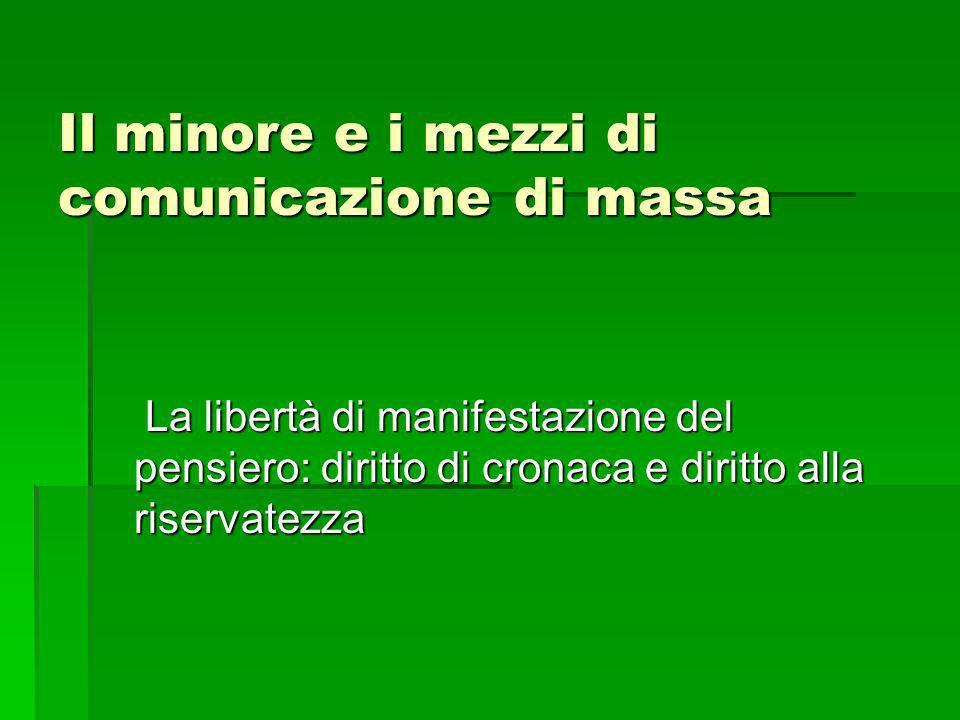 Il minore e i mezzi di comunicazione di massa La libertà di manifestazione del pensiero: diritto di cronaca e diritto alla riservatezza La libertà di