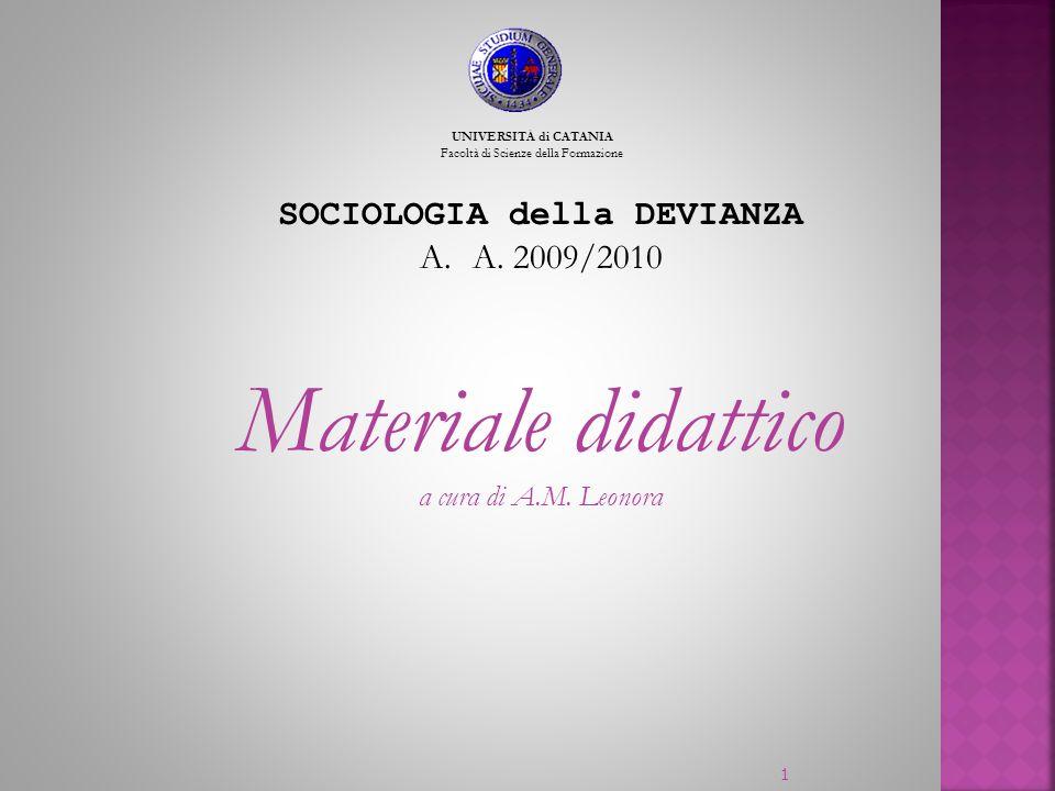 SOCIOLOGIA della DEVIANZA A.A. 2009/2010 Materiale didattico a cura di A.M. Leonora UNIVERSITÁ di CATANIA Facoltà di Scienze della Formazione 1