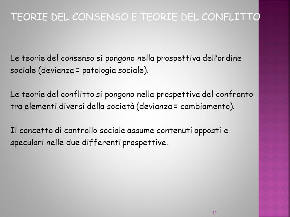 TEORIE DEL CONSENSO E TEORIE DEL CONFLITTO Le teorie del consenso si pongono nella prospettiva dellordine sociale (devianza = patologia sociale). Le t