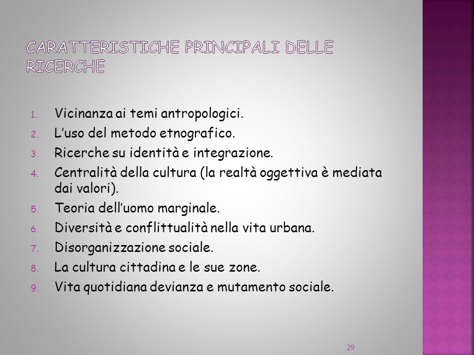 1. Vicinanza ai temi antropologici. 2. Luso del metodo etnografico. 3. Ricerche su identità e integrazione. 4. Centralità della cultura (la realtà ogg
