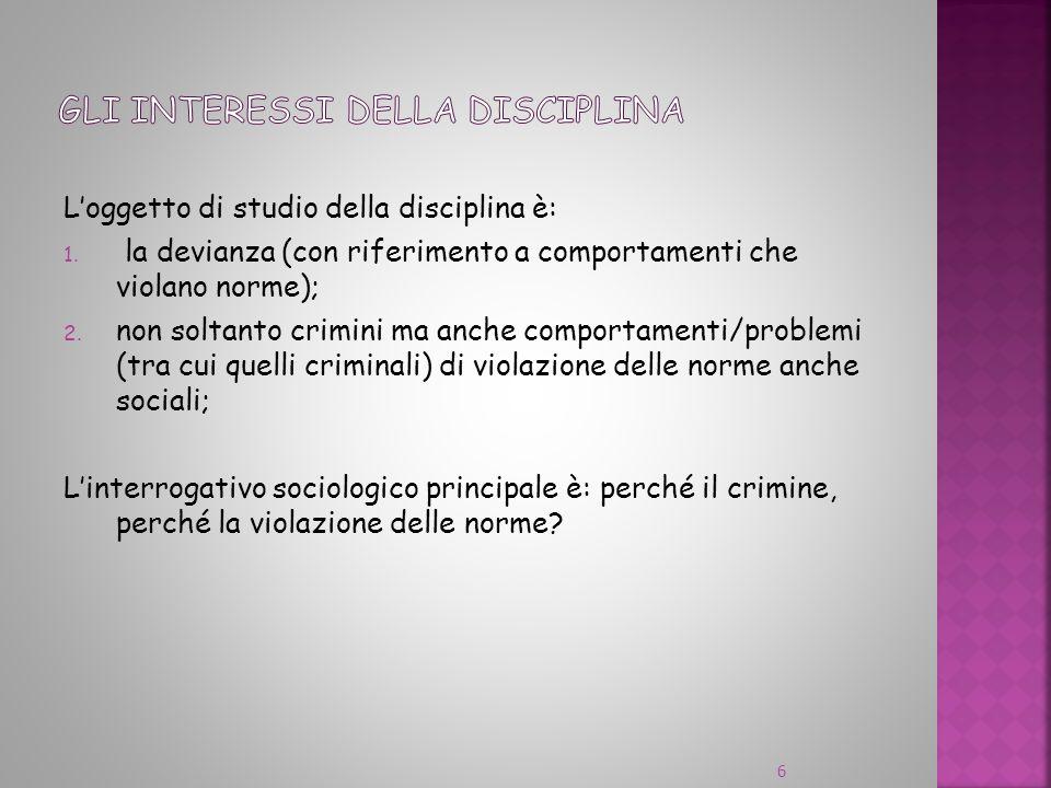 Loggetto di studio della disciplina è: 1. la devianza (con riferimento a comportamenti che violano norme); 2. non soltanto crimini ma anche comportame