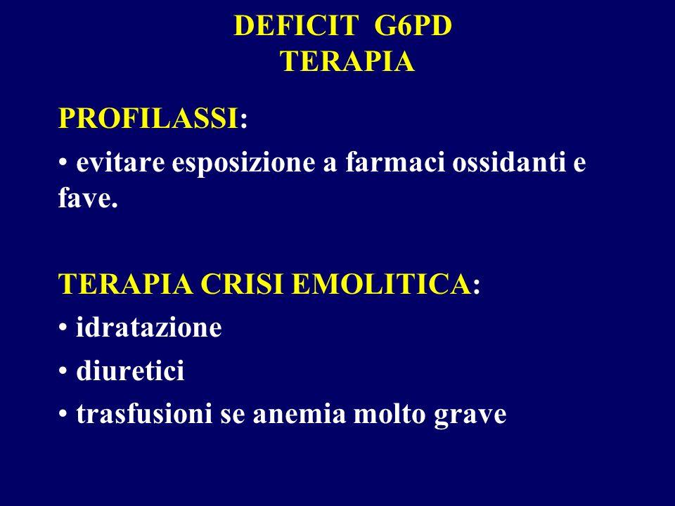 DEFICIT G6PD TERAPIA PROFILASSI: evitare esposizione a farmaci ossidanti e fave. TERAPIA CRISI EMOLITICA: idratazione diuretici trasfusioni se anemia