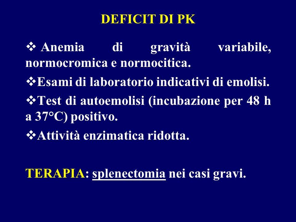 DEFICIT DI PK Anemia di gravità variabile, normocromica e normocitica. Esami di laboratorio indicativi di emolisi. Test di autoemolisi (incubazione pe