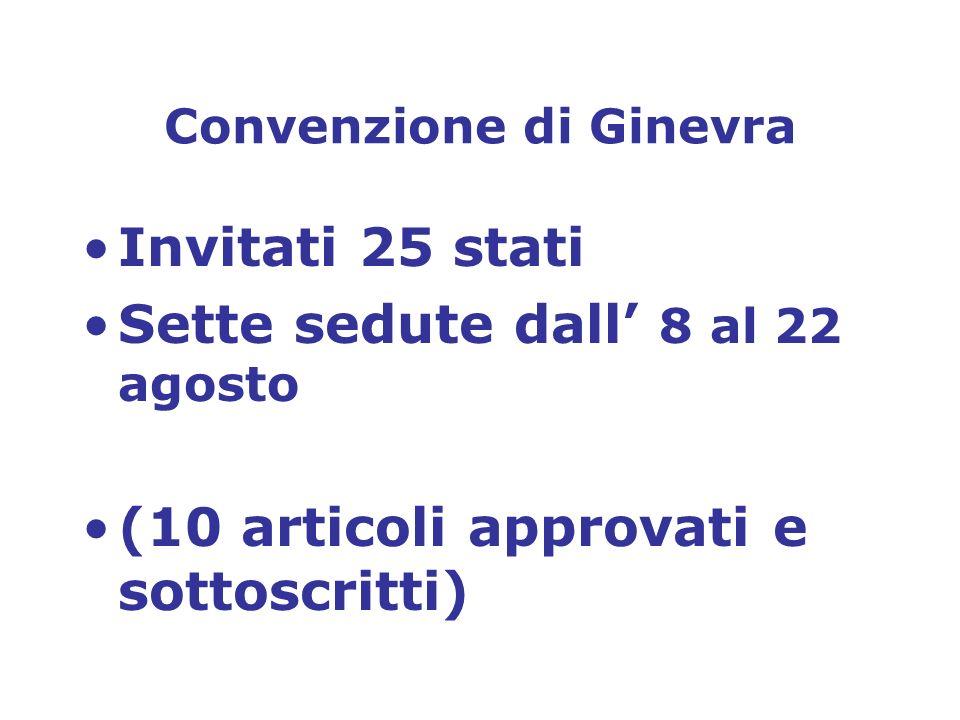 Convenzione di Ginevra Invitati 25 stati Sette sedute dall 8 al 22 agosto (10 articoli approvati e sottoscritti)
