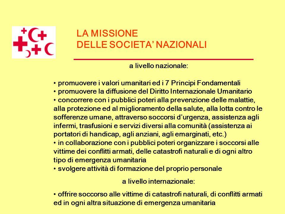 LA MISSIONE DELLE SOCIETA NAZIONALI a livello nazionale: promuovere i valori umanitari ed i 7 Principi Fondamentali promuovere la diffusione del Dirit