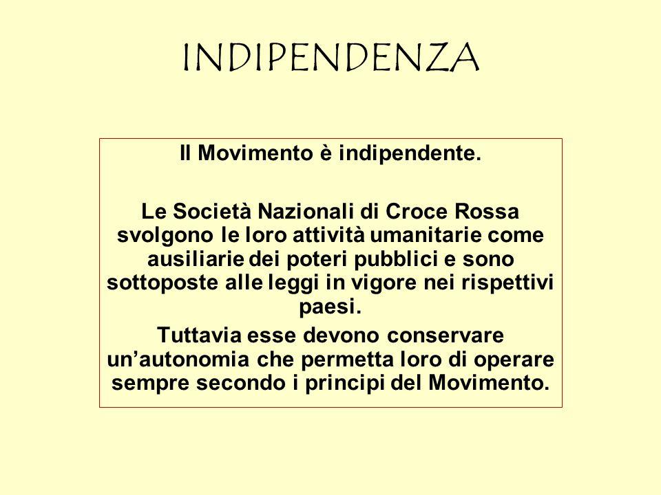 INDIPENDENZA Il Movimento è indipendente. Le Società Nazionali di Croce Rossa svolgono le loro attività umanitarie come ausiliarie dei poteri pubblici