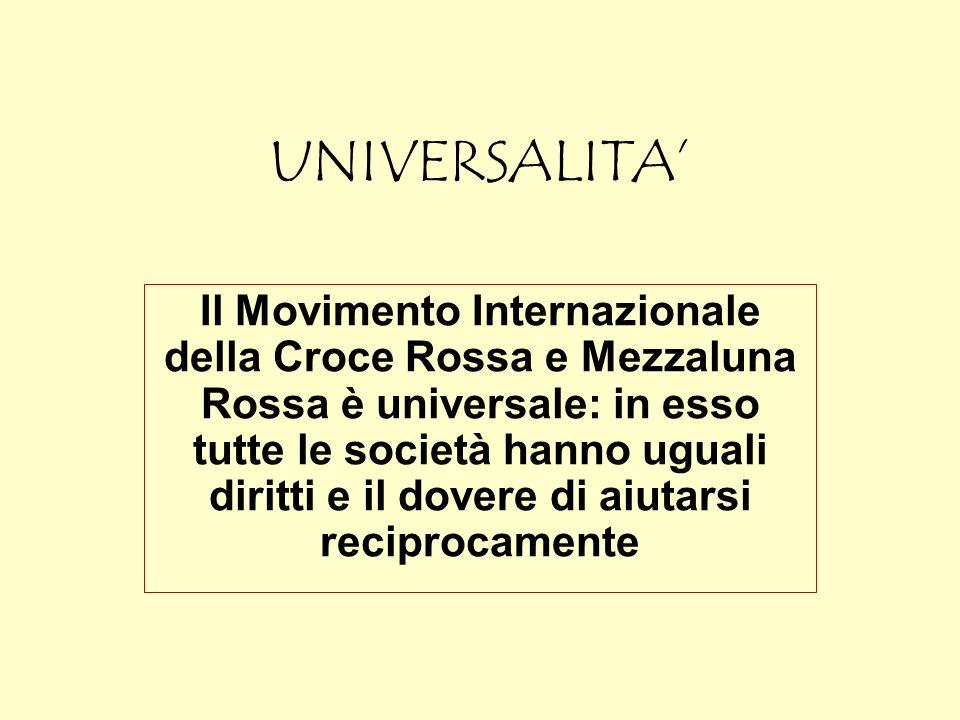 UNIVERSALITA Il Movimento Internazionale della Croce Rossa e Mezzaluna Rossa è universale: in esso tutte le società hanno uguali diritti e il dovere d