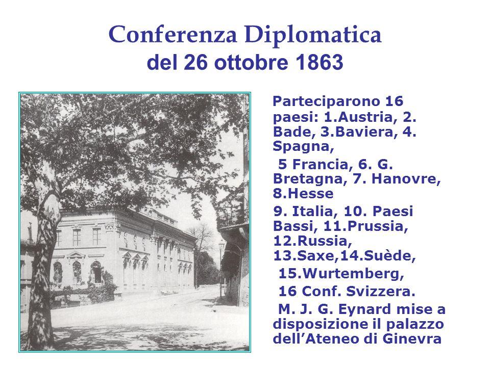 Conferenza Diplomatica del 26 ottobre 1863 Parteciparono 16 paesi: 1.Austria, 2. Bade, 3.Baviera, 4. Spagna, 5 Francia, 6. G. Bretagna, 7. Hanovre, 8.
