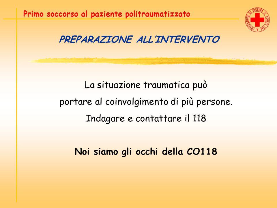 PREPARAZIONE ALLINTERVENTO La situazione traumatica può portare al coinvolgimento di più persone. Indagare e contattare il 118 Noi siamo gli occhi del