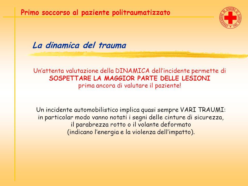 La dinamica del trauma Primo soccorso al paziente politraumatizzato Unattenta valutazione della DINAMICA dellincidente permette di SOSPETTARE LA MAGGI