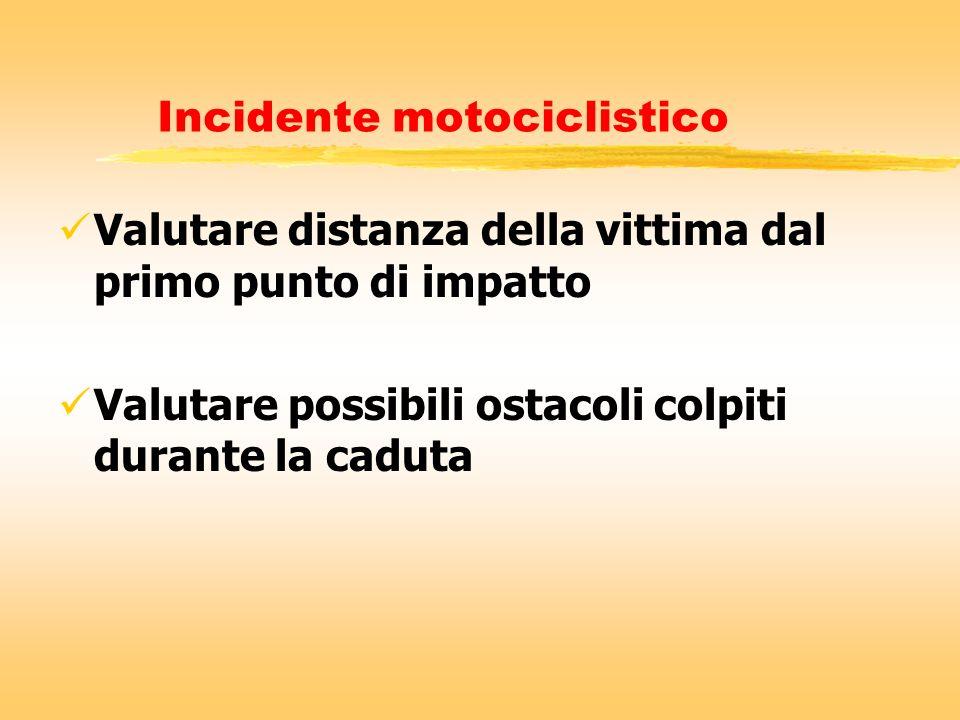 Incidente motociclistico Valutare distanza della vittima dal primo punto di impatto Valutare possibili ostacoli colpiti durante la caduta