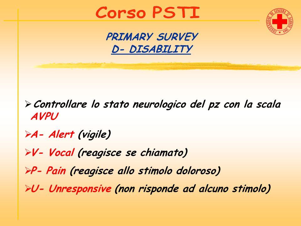 PRIMARY SURVEY D- DISABILITY Controllare lo stato neurologico del pz con la scala AVPU A- Alert (vigile) V- Vocal (reagisce se chiamato) P- Pain (reag