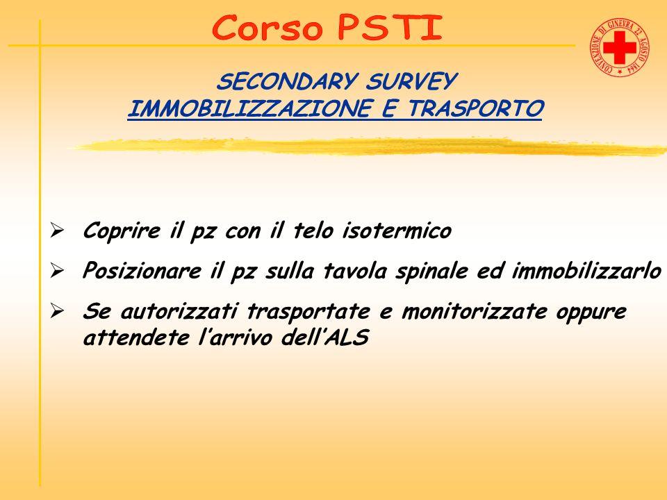 SECONDARY SURVEY IMMOBILIZZAZIONE E TRASPORTO Coprire il pz con il telo isotermico Posizionare il pz sulla tavola spinale ed immobilizzarlo Se autoriz