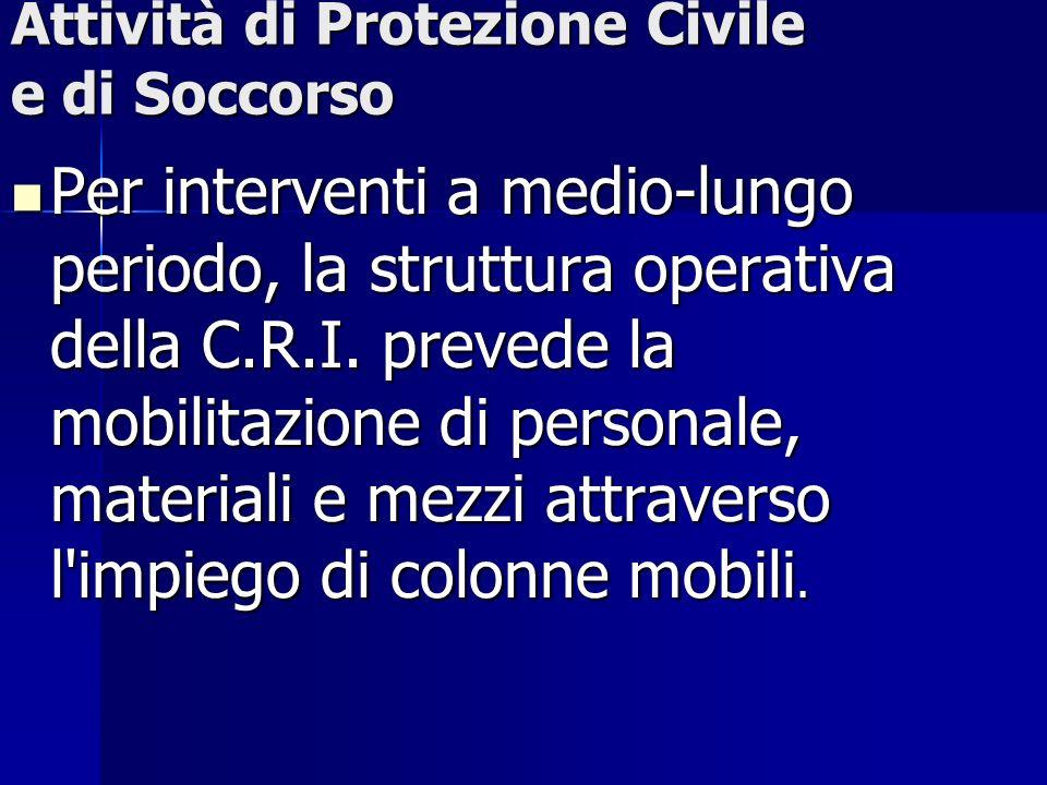 Attività di Protezione Civile e di Soccorso Per interventi a medio-lungo periodo, la struttura operativa della C.R.I. prevede la mobilitazione di pers