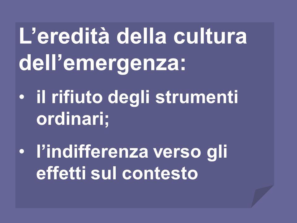 il rifiuto degli strumenti ordinari; lindifferenza verso gli effetti sul contesto Leredità della cultura dellemergenza: