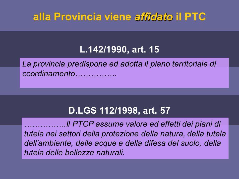 affidato alla Provincia viene affidato il PTC L.142/1990, art. 15 La provincia predispone ed adotta il piano territoriale di coordinamento……………. D.LGS