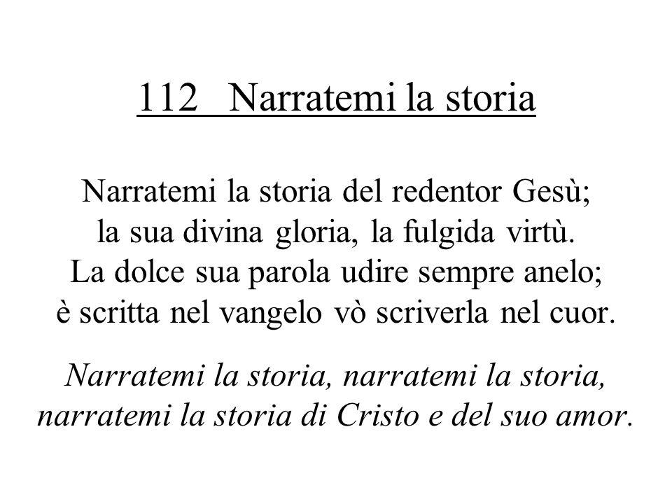 112 Narratemi la storia Narratemi la storia del redentor Gesù; la sua divina gloria, la fulgida virtù. La dolce sua parola udire sempre anelo; è scrit