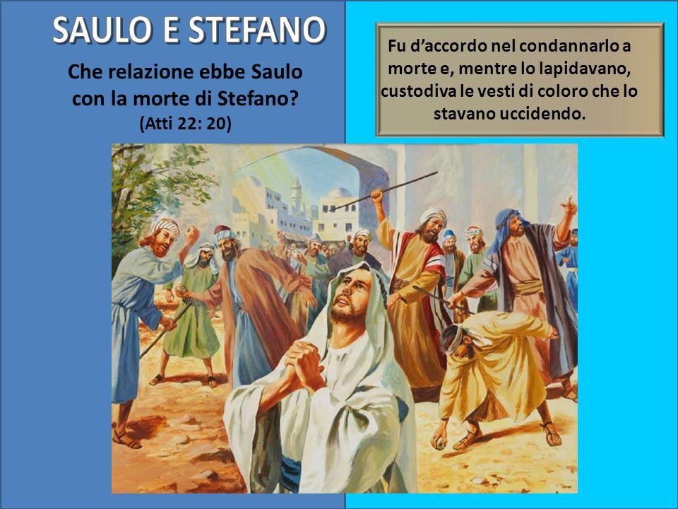 Che relazione ebbe Saulo con la morte di Stefano? (Atti 22: 20) Fu daccordo nel condannarlo a morte e, mentre lo lapidavano, custodiva le vesti di col