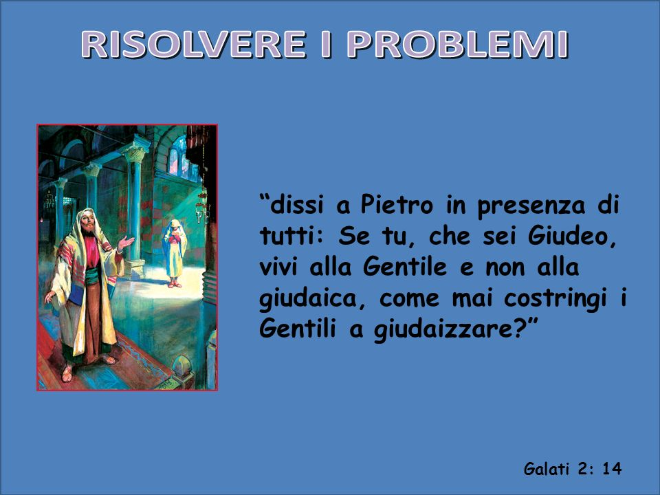 dissi a Pietro in presenza di tutti: Se tu, che sei Giudeo, vivi alla Gentile e non alla giudaica, come mai costringi i Gentili a giudaizzare? Galati