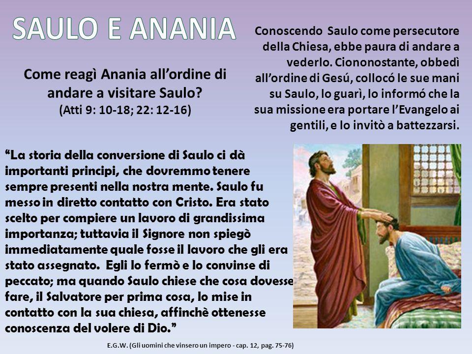 Come reagì Anania allordine di andare a visitare Saulo? (Atti 9: 10-18; 22: 12-16) Conoscendo Saulo come persecutore della Chiesa, ebbe paura di andar