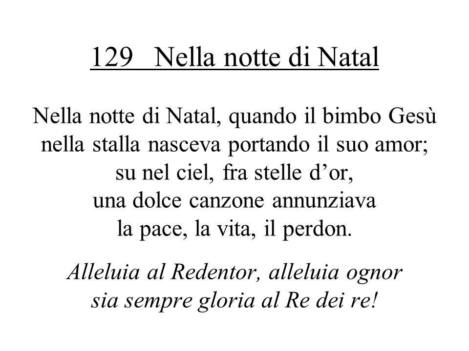 129 Nella notte di Natal Nella notte di Natal, quando il bimbo Gesù nella stalla nasceva portando il suo amor; su nel ciel, fra stelle dor, una dolce canzone annunziava la pace, la vita, il perdon.