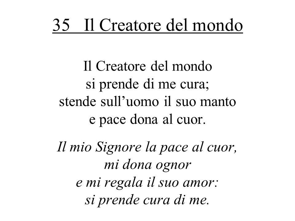35 Il Creatore del mondo Il Creatore del mondo si prende di me cura; stende sulluomo il suo manto e pace dona al cuor. Il mio Signore la pace al cuor,