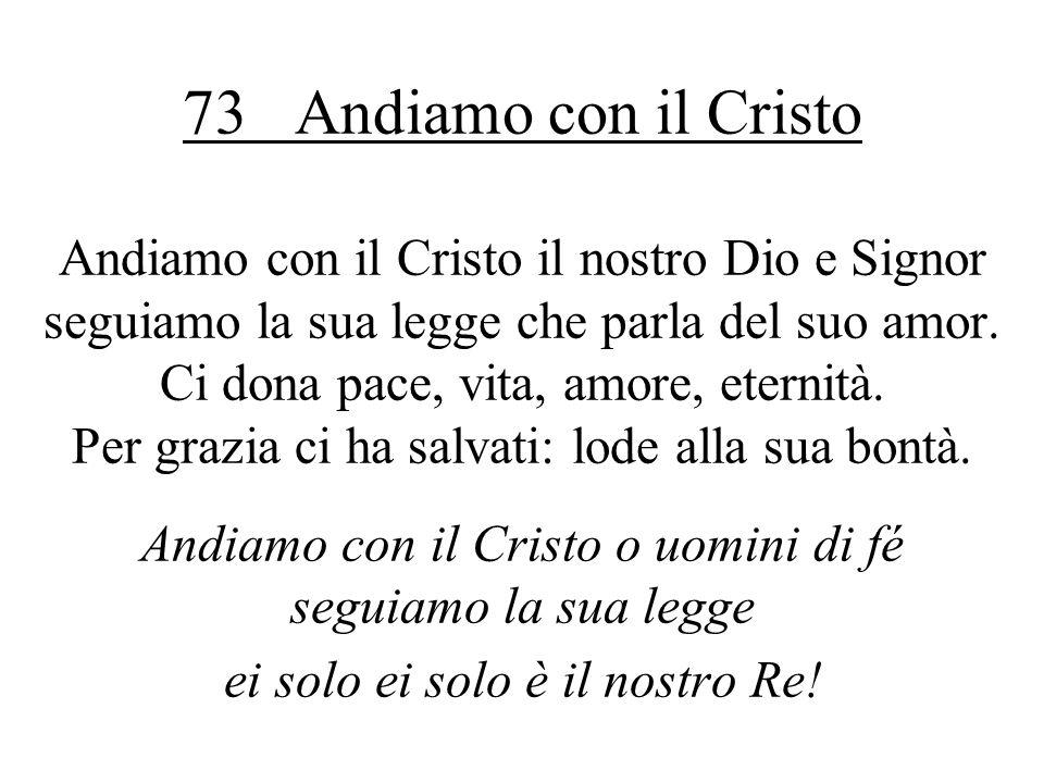 73 Andiamo con il Cristo Andiamo con il Cristo il nostro Dio e Signor seguiamo la sua legge che parla del suo amor. Ci dona pace, vita, amore, eternit