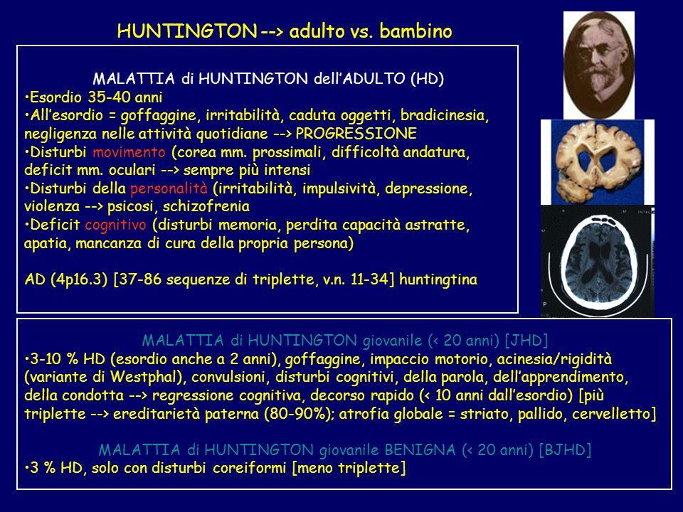 HUNTINGTON --> adulto vs. bambino MALATTIA di HUNTINGTON dellADULTO (HD) Esordio 35-40 anni Allesordio = goffaggine, irritabilità, caduta oggetti, bra