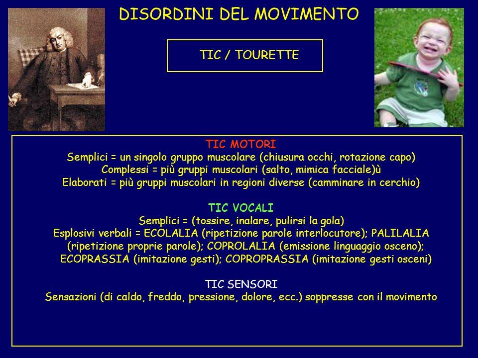 DISORDINI DEL MOVIMENTO TIC / TOURETTE TIC MOTORI Semplici = un singolo gruppo muscolare (chiusura occhi, rotazione capo) Complessi = più gruppi musco