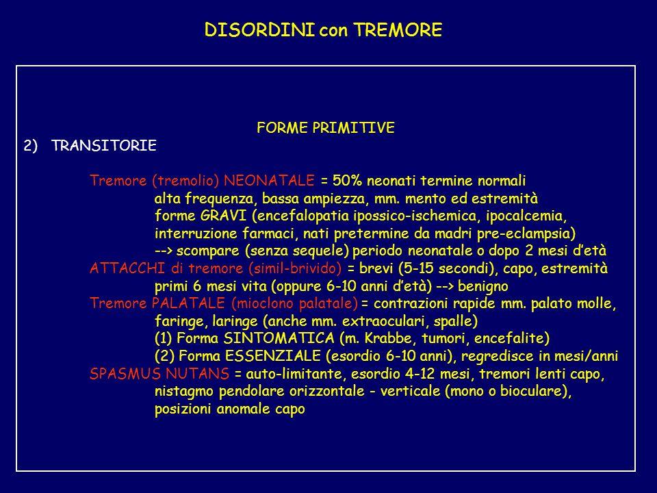 DISORDINI con TREMORE FORME PRIMITIVE 2) TRANSITORIE Tremore (tremolio) NEONATALE = 50% neonati termine normali alta frequenza, bassa ampiezza, mm.