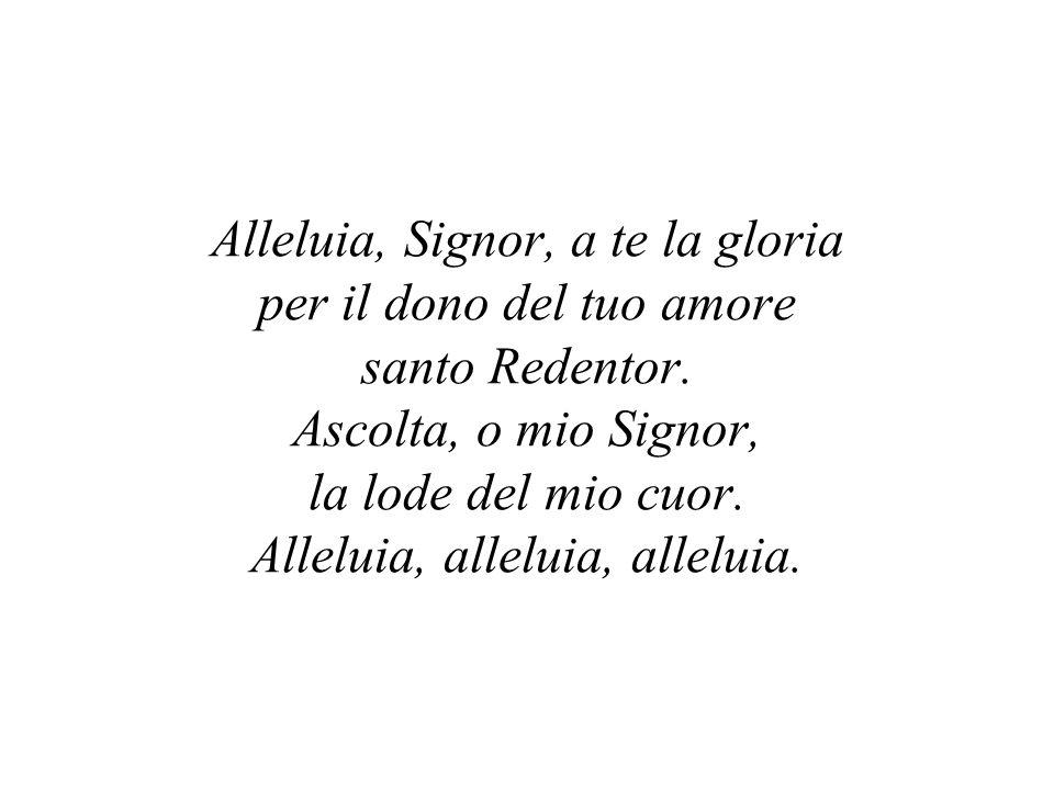 Alleluia, Signor, a te la gloria per il dono del tuo amore santo Redentor.