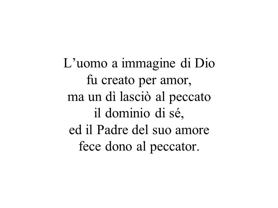 Luomo a immagine di Dio fu creato per amor, ma un dì lasciò al peccato il dominio di sé, ed il Padre del suo amore fece dono al peccator.