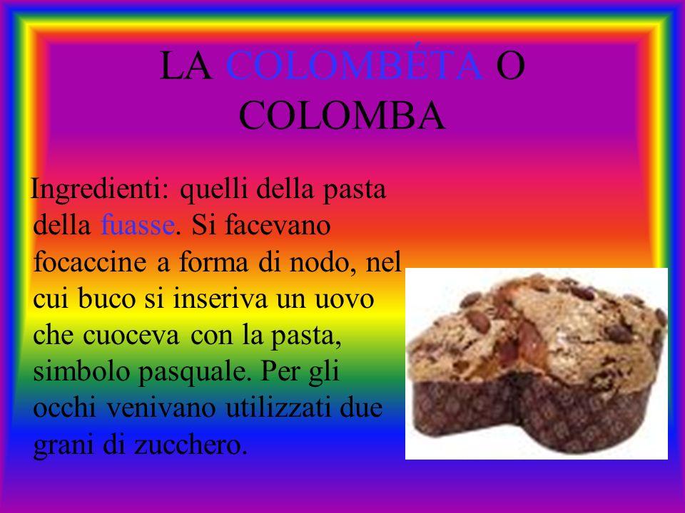 LA COLOMBÉTA O COLOMBA Ingredienti: quelli della pasta della fuasse. Si facevano focaccine a forma di nodo, nel cui buco si inseriva un uovo che cuoce