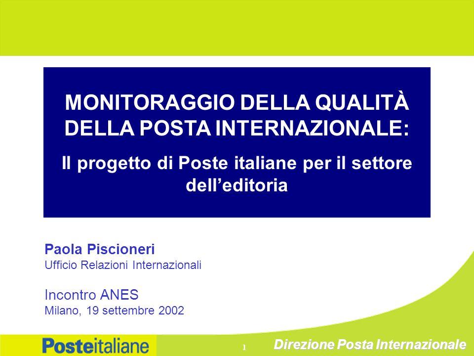 Direzione Posta Internazionale 1 MONITORAGGIO DELLA QUALITÀ DELLA POSTA INTERNAZIONALE: Il progetto di Poste italiane per il settore delleditoria Paola Piscioneri Ufficio Relazioni Internazionali Incontro ANES Milano, 19 settembre 2002